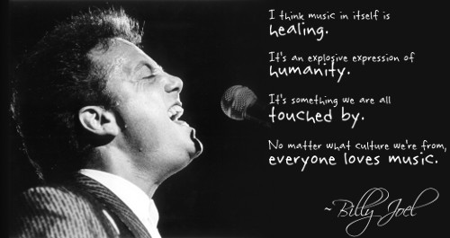 I think music in itself is healing. It's an explosive expression of humanity. It's something we are all touched by. No matter what culture we're from, everyone loves music. ~Billy Joel